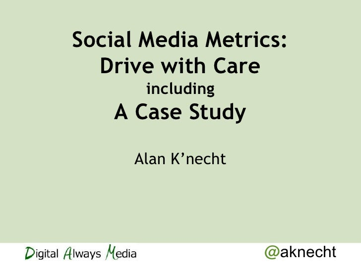 Social Media Metrics:  Drive with Care       including    A Case Study      Alan K'necht                     @aknecht