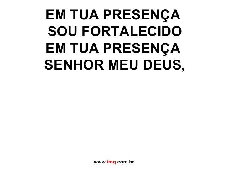 EM TUA PRESENÇA  SOU FORTALECIDO EM TUA PRESENÇA  SENHOR MEU DEUS, www. imq .com.br