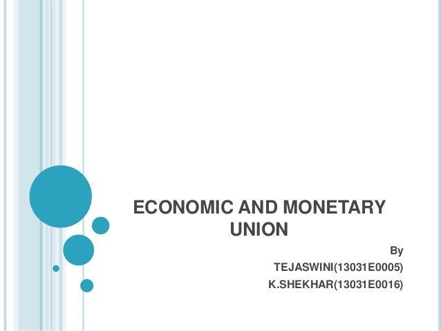 ECONOMIC AND MONETARY UNION By TEJASWINI(13031E0005) K.SHEKHAR(13031E0016)