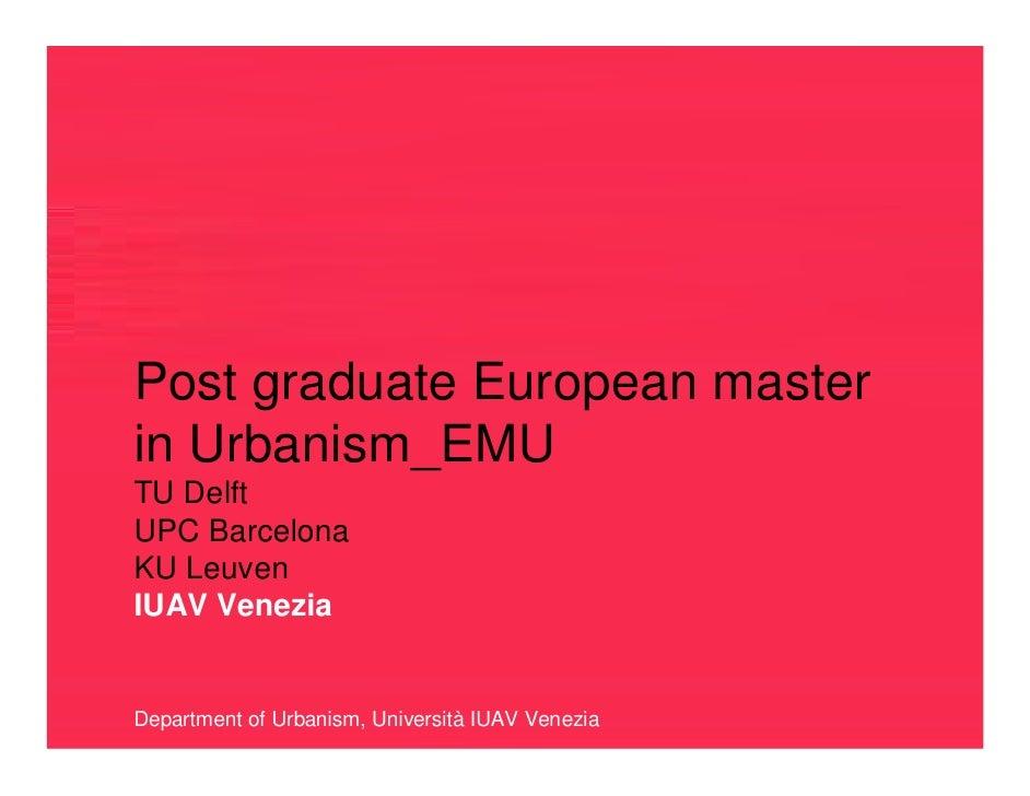 Post graduate European master in Urbanism_EMU TU Delft UPC Barcelona KU Leuven IUAV Venezia   Department of Urbanism, Univ...