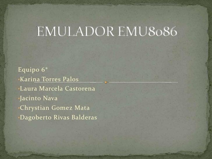 EMULADOR EMU8086<br />Equipo 6*<br /><ul><li>Karina Torres Palos