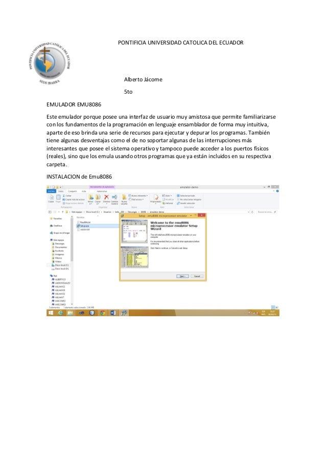 PONTIFICIA UNIVERSIDAD CATOLICA DEL ECUADOR Alberto Jácome 5to EMULADOR EMU8086 Este emulador porque posee una interfaz de...