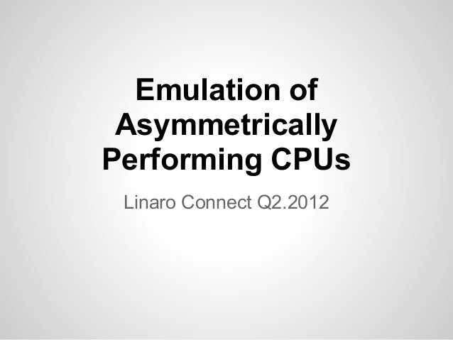 Emulation of Asymmetrically Performing CPUs Linaro Connect Q2.2012