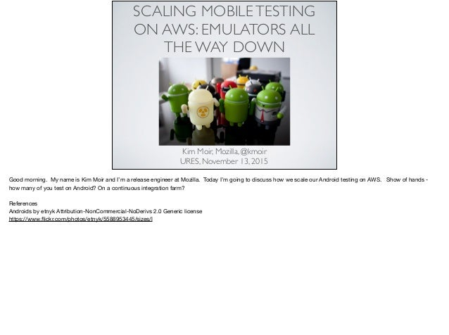 SCALING MOBILETESTING ON AWS: EMULATORS ALL THE WAY DOWN Kim Moir, Mozilla, @kmoir URES, November 13, 2015 Good morning. M...