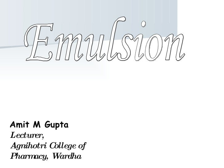 Amit M Gupta Lecturer, Agnihotri College of Pharmacy, Wardha Emulsion