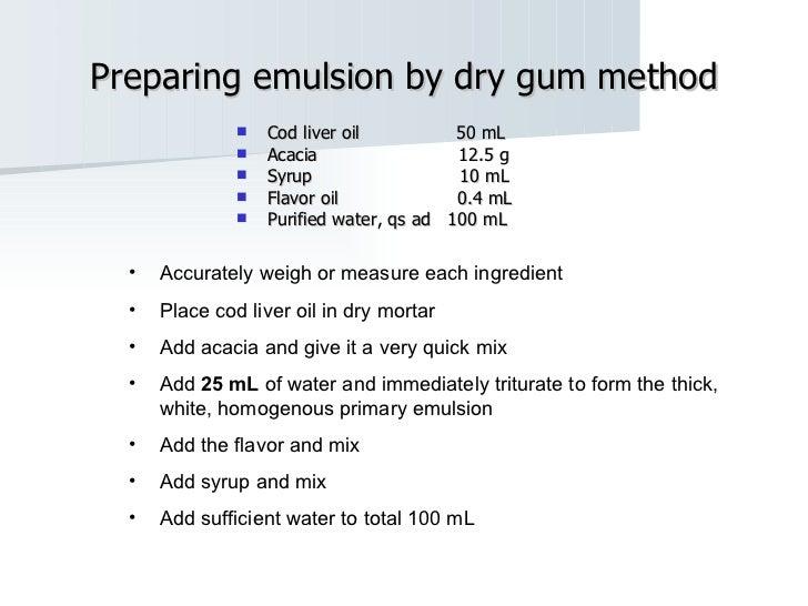Preparing emulsion by dry gum method <ul><li>Cod liver oil  50 mL </li></ul><ul><li>Acacia  12.5 g </li></ul><ul><li>Syrup...