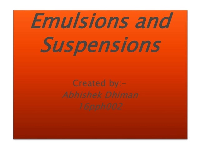 Emulsions and Suspensions Created by:- Abhishek Dhiman 16pph002
