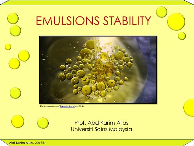 1	    EMULSIONS STABILITY Abd Karim Alias, 2013© Prof. Abd Karim Alias Universiti Sains Malaysia Photo	   courtesy	   of	 ...