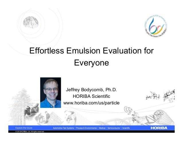 © 2013HORIBA, Ltd. All rights reserved.Effortless Emulsion Evaluation forEveryoneJeffrey Bodycomb, Ph.D.HORIBA Scientificw...