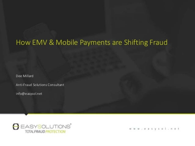 How EMV & Mobile Payments are Shifting Fraud Dee Millard Anti-Fraud Solutions Consultant info@easysol.net
