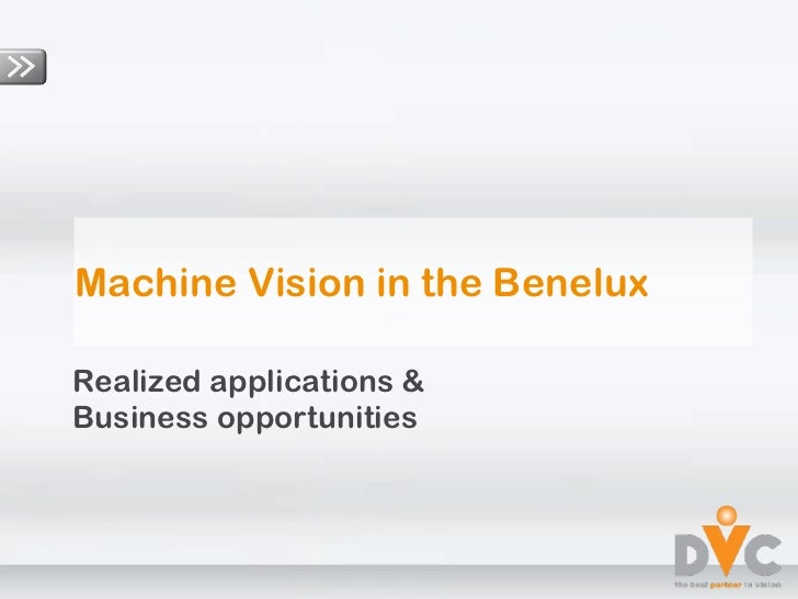 Machine Vision in the Benelux Realized applications &  Business opportunities