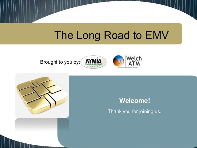 The Long Road to EMV Brought to you by: Welcome! Thank you for joining us.