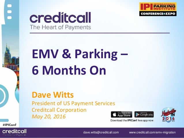 dave.witts@creditcall.com www.creditcall.com/emv-migration Download the IPIConf free app now EMV & Parking – 6 Months On D...
