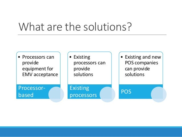 What are the solutions? • Processors can provide equipment for EMV acceptance Processor- based • Existing processors can p...