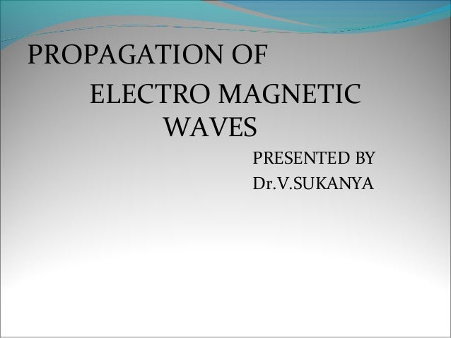 PROPAGATION OF   ELECTRO MAGNETIC       WAVES            PRESENTED BY            Dr.V.SUKANYA