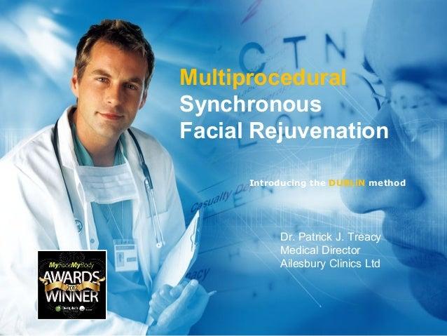 Multiprocedural Synchronous Facial Rejuvenation Introducing the DUBLiN method Dr. Patrick J. Treacy Medical Director Ailes...
