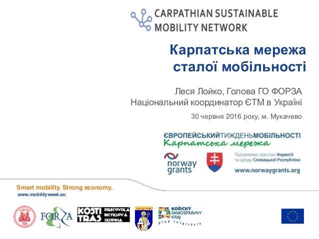 Smart mobility. Strong economy. www.mobilityweek.eu Карпатська мережа сталої мобільності 30 червня 2016 року, м. Мукачево ...