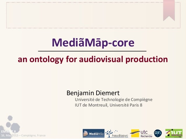 EMWRT 816, May 2013 – Compiègne, FranceMediãMāp-corean ontology for audiovisual productionBenjamin DiemertUniversité de Te...