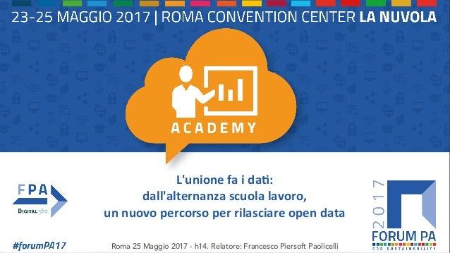L'unionefaida,: dall'alternanzascuolalavoro, unnuovopercorsoperrilasciareopendata Roma 25 Maggio 2017 - h14...
