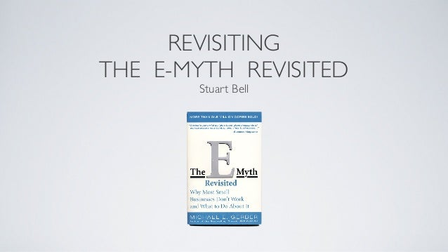 REVISITING THE E-MYTH REVISITED Stuart Bell