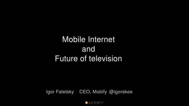 Mobile Internet<br />and<br />Future of television<br />Igor FaletskyCEO, Mobify @igorskee<br />