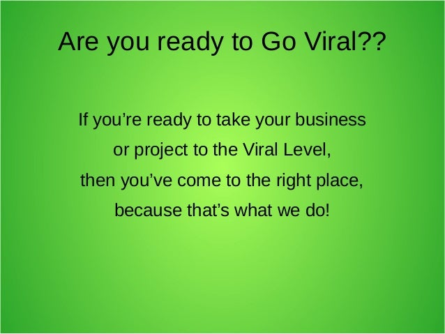 Are you ready to Go Viral?? If you're ready to take your business or project to the Viral Level, then you've come to the r...