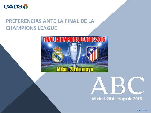PREFERENCIAS ANTE LA FINAL DE LA CHAMPIONS LEAGUE Madrid, 26 de mayo de 2016 © 2016 GAD3