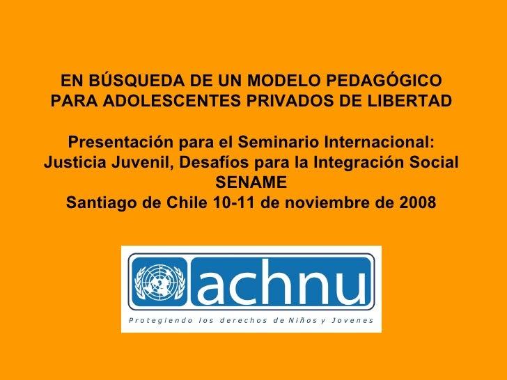 EN BÚSQUEDA DE UN MODELO PEDAGÓGICO PARA ADOLESCENTES PRIVADOS DE LIBERTAD Presentación para el Seminario Internacional: J...