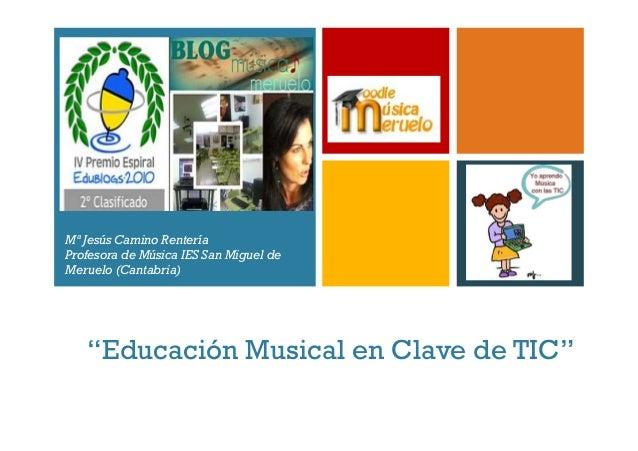 """+ """"Educación Musical en Clave de TIC"""" Mª Jesús Camino Rentería Profesora de Música IES San Miguel de Meruelo (Cantabria)"""