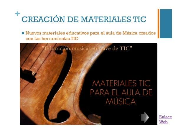 + CREACIÓN DE MATERIALES TIC  Nuevos materiales educativos para el aula de Música creados con las herramientas TIC Enlac...