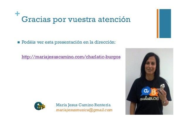 + Gracias por vuestra atención  Podéis ver esta presentación en la dirección: http://mariajesuscamino.com/charlatic-burg...