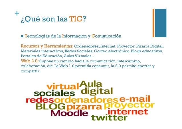 + ¿Qué son las TIC?  Tecnologías de la Información y Comunicación Recursos y Herramientas: Ordenadores, Internet, Proyec...