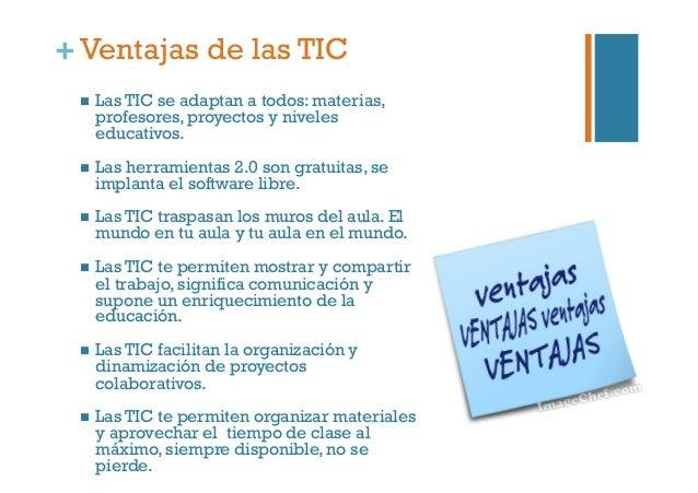 +Ventajas de las TIC  Las TIC se adaptan a todos: materias, profesores, proyectos y niveles educativos.  Las herramien...