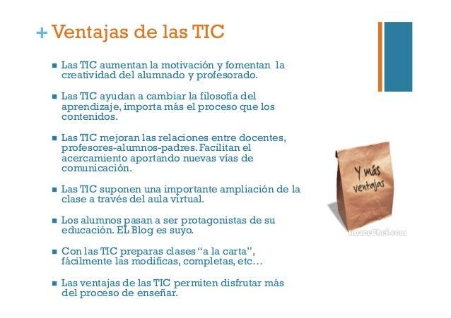 +Ventajas de las TIC  Las TIC aumentan la motivación y fomentan la creatividad del alumnado y profesorado.  Las TIC ay...