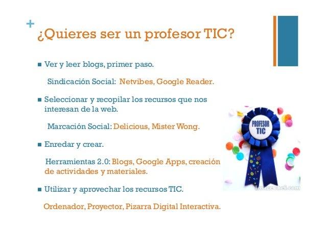 + ¿Quieres ser un profesor TIC?  Ver y leer blogs, primer paso. Sindicación Social: Netvibes, Google Reader.  Seleccio...