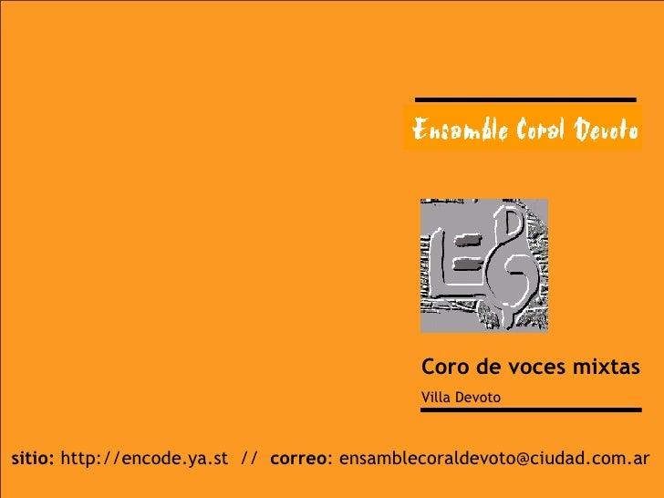 Coro de voces mixtas Villa Devoto sitio:  http://encode.ya.st  //  correo : ensamblecoraldevoto@ciudad.com.ar