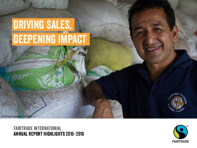 Fairtrade international Annual report highlights 2015-2016 DRIVING SALES, DEEPENING IMPACT © Santiago Engelhardt / TransFa...