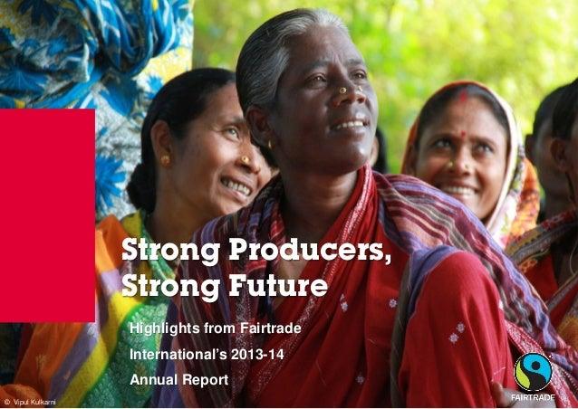 © Fairtrade 2012  © Vipul Kulkarni  Strong Producers, Strong Future  Highlights from Fairtrade International's 2013-14 Ann...