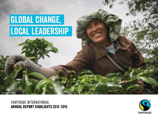 Fairtrade international Annual report highlights 2014-2015 Global change, Local leadership © Nathalie Bertrams