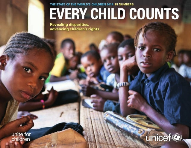 THE STATE OF THE WORLD'S CHILDREN 2014 IN NUMBERS  EVERY CHILD COUNTS Revealing disparities, advancing children's rights