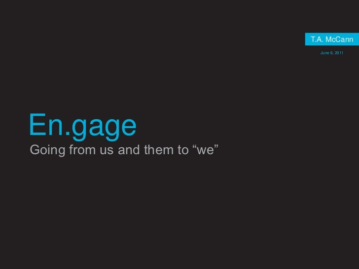 """T.A. McCann<br />June 6, 2011<br />En.gage<br />Going from us and them to """"we""""<br />"""