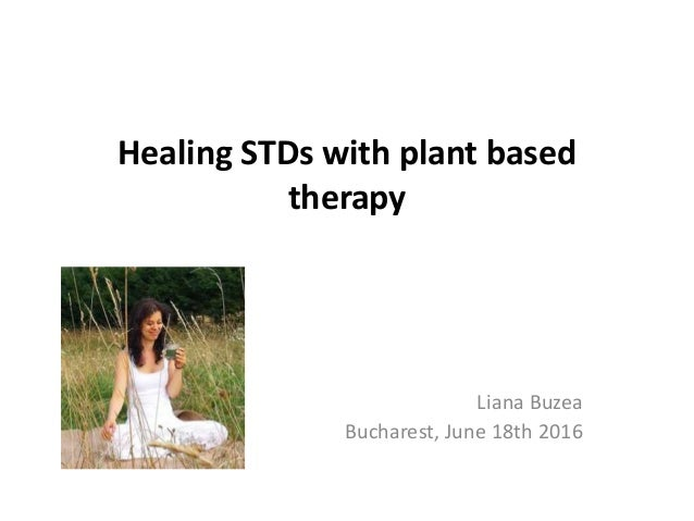 Healing STDs with plant based therapy Liana Buzea Bucharest, June 18th 2016