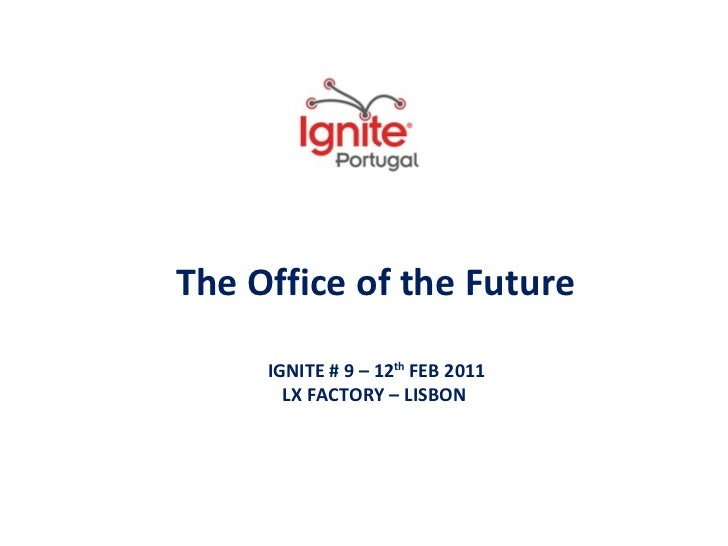 The Office of the Future IGNITE # 9 – 12 th  FEB 2011 LX FACTORY – LISBON