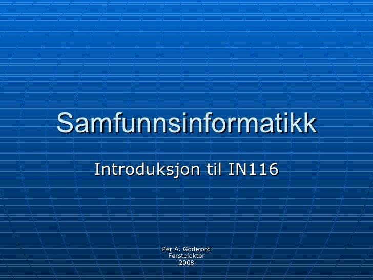 Samfunnsinformatikk   Introduksjon til IN116              Per A. Godejord             Førstelektor                2008