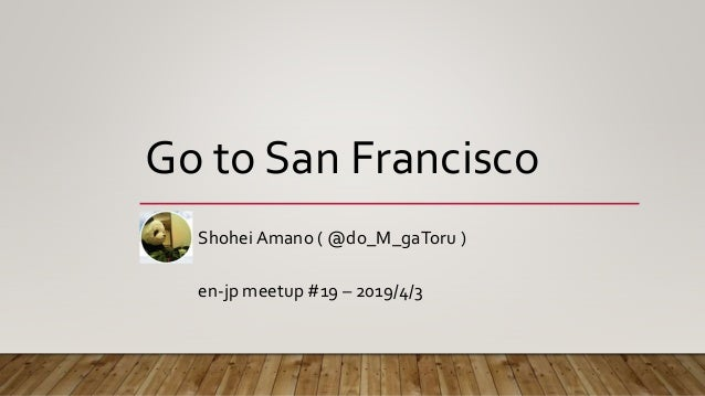 Go to San Francisco ShoheiAmano ( @do_M_gaToru ) en-jp meetup #19 – 2019/4/3
