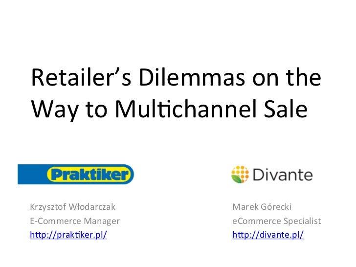 Retailer's Dilemmas on the Way to Mul4channel Sale Krzysztof Włodarczak    Marek Górecki E-‐Comme...
