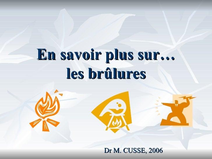 En savoir plus sur… les brûlures Dr M. CUSSE, 2006