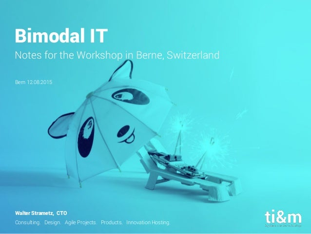 Consulting. Design. Agile Projects. Products. Innovation Hosting. Bimodal IT Notes for the Workshop in Berne, Switzerland ...
