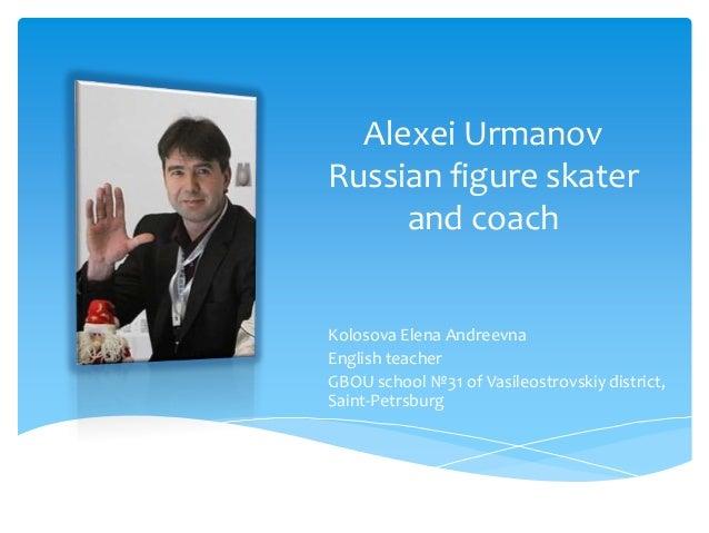 Alexei Urmanov Russian figure skater and coach Kolosova Elena Andreevna English teacher GBOU school №31 of Vasileostrovski...