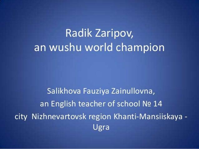 Radik Zaripov, an wushu world champion  Salikhova Fauziya Zainullovna, an English teacher of school № 14 city Nizhnevartov...